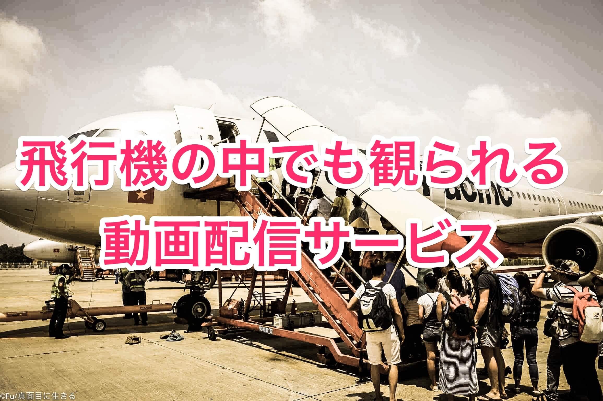 飛行機の中でも観られる動画配信サービスまとめ スマホ・タブレットで視聴