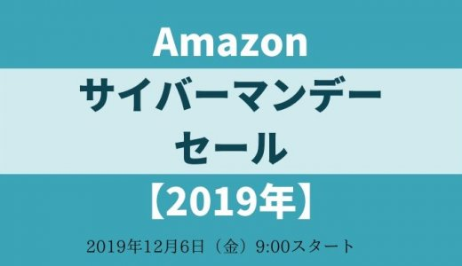 【見逃すな!】Amazon サイバーマンデーセール 2019年 事前準備とお買い得商品・キャンペーンまとめ