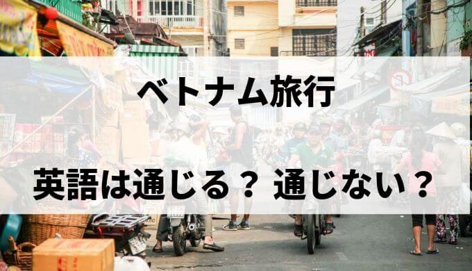 ベトナムでは英語が通じる? 通じない? 旅行前にどんな準備が必要?