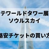 ロッテワールドタワー展望台・ソウルスカイの格安チケットの買い方