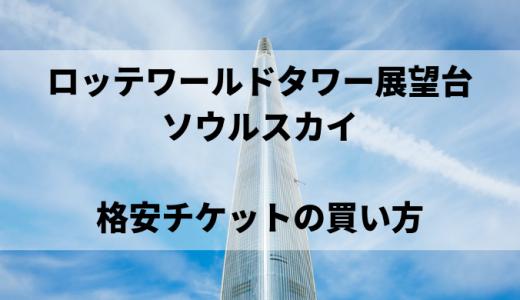 ロッテワールドタワー展望台・ソウルスカイ【格安チケット】  予約方法・割引クーポン・入場料金の比較まとめ