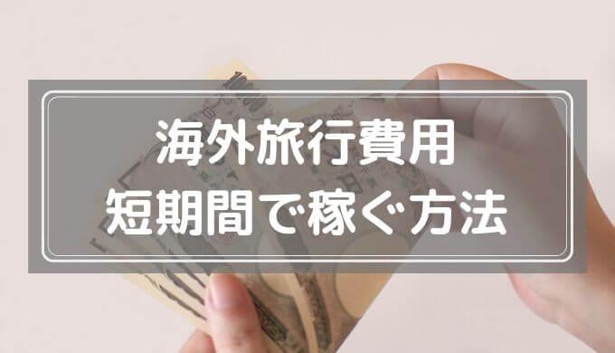 海外旅行費用を短期間で稼ぐための方法まとめ【学生・フリーター・主婦におすすめ】