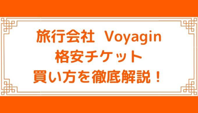 Voyagin(ボヤジン)とは?  格安チケットの買い方・評判と口コミ・キャンセル方法まとめ