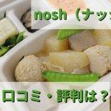 【激白】nosh(ナッシュ)宅配弁当の感想・口コミ・評判|ダイエットにおすすめ? 糖質制限でまずい?